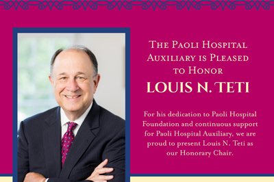 For his dedication to Paoli Hospital Foundation and continuous support for Paoli Hospital Auxiliary, we are proud to present Louis N. Teti as honorary chair.