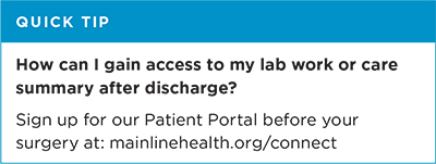 Quick tip: How can I gain access to my lab work or care summary after discharge? Sign up for our patient portal before your surgery at mainlinehealth.org/connect