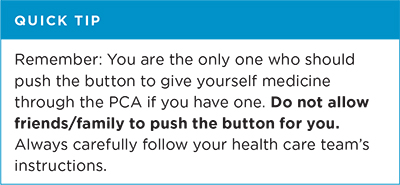 Quick tip: Remember, you are the only one who should push the button to give yourself medicine through the PCA if you have one. Do not allow friends or family to push the button for you. Always carefully follow your health care team
